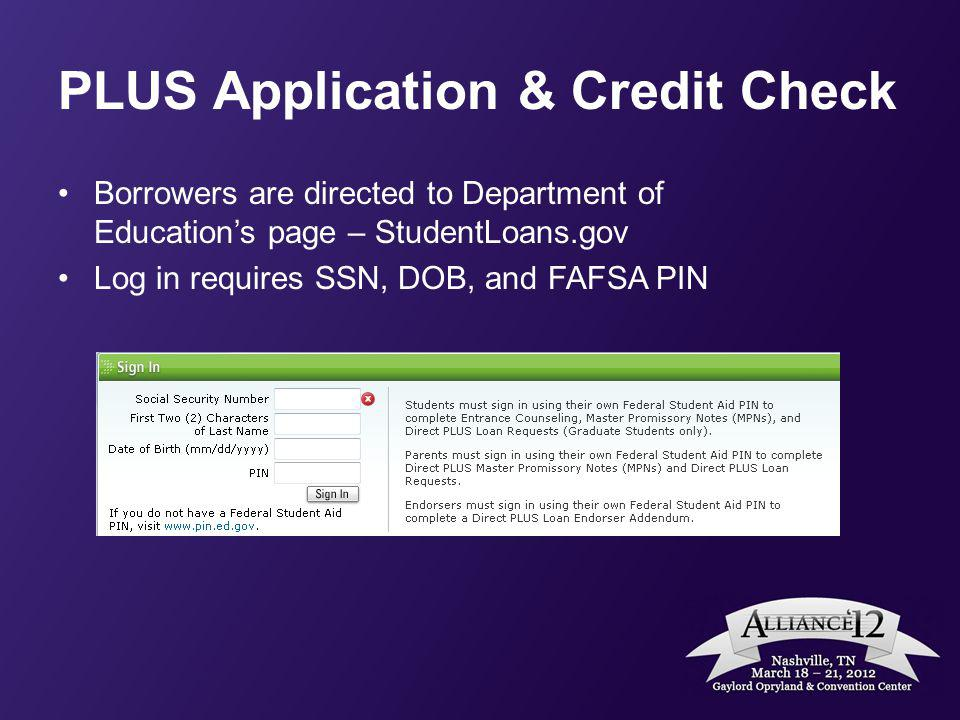PLUS Application & Credit Check Borrowers are directed to Department of Educations page – StudentLoans.gov Log in requires SSN, DOB, and FAFSA PIN