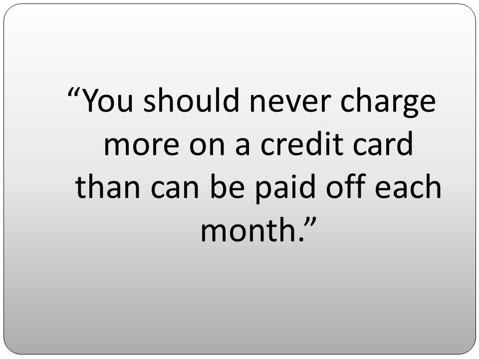 You should never charge more on a credit card than can be paid off each month.