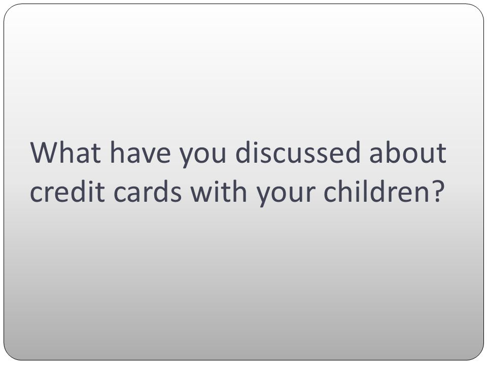 What have you discussed about credit cards with your children