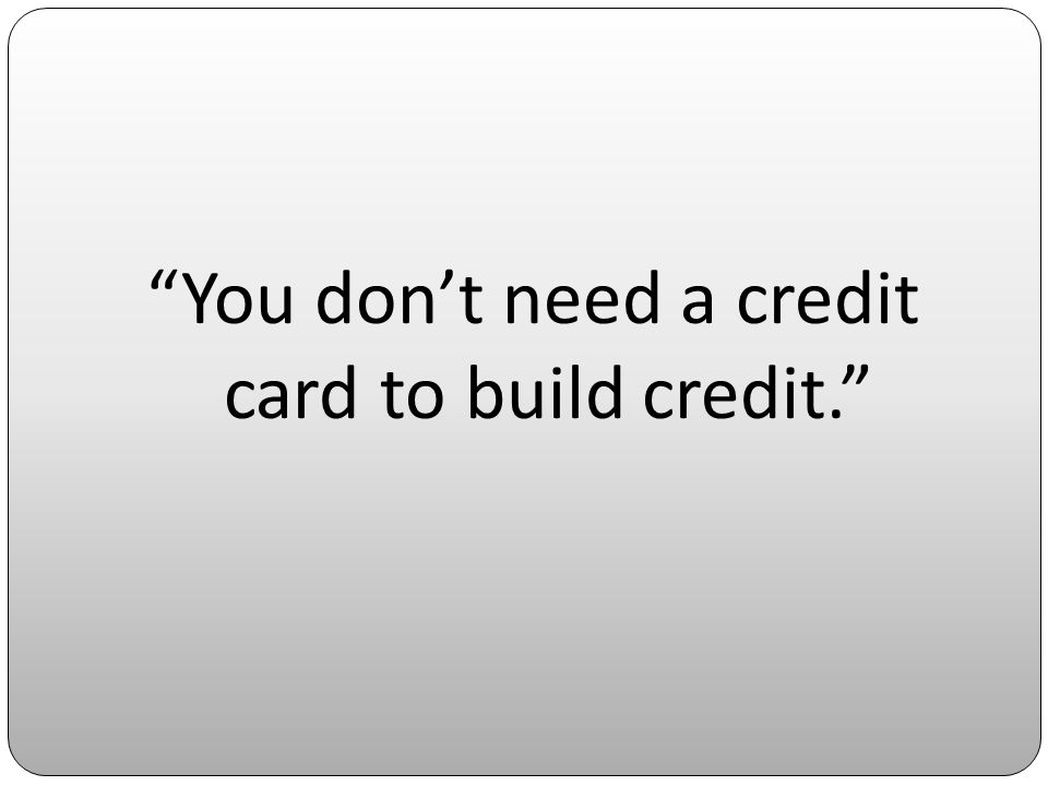 You dont need a credit card to build credit.