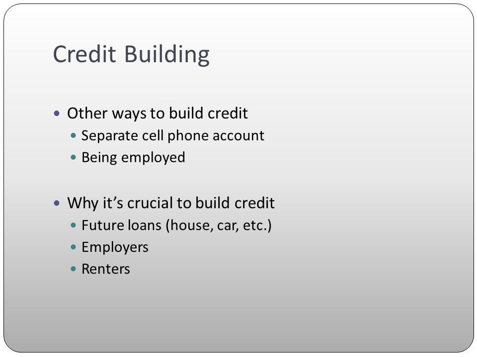 Credit Building Other ways to build credit Separate cell phone account Being employed Why its crucial to build credit Future loans (house, car, etc.) Employers Renters