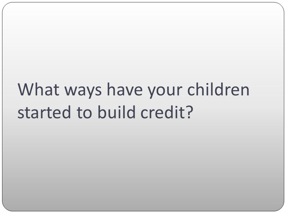 What ways have your children started to build credit?