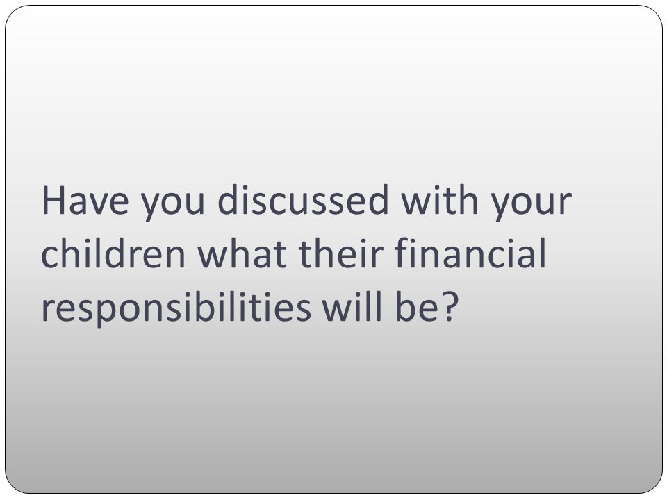 Have you discussed with your children what their financial responsibilities will be?