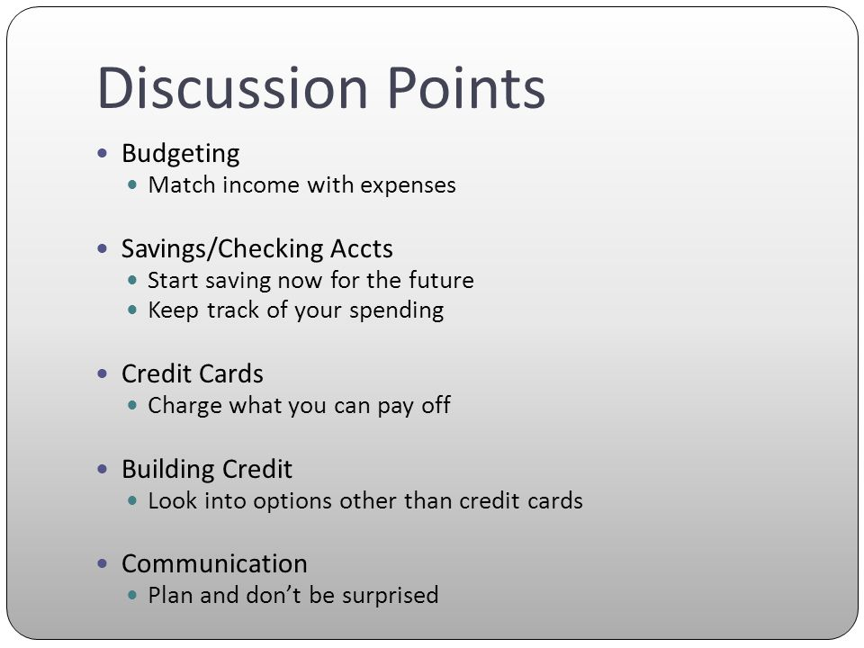 Discussion Points Budgeting Match income with expenses Savings/Checking Accts Start saving now for the future Keep track of your spending Credit Cards Charge what you can pay off Building Credit Look into options other than credit cards Communication Plan and dont be surprised