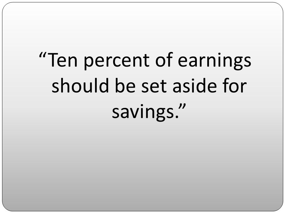 Ten percent of earnings should be set aside for savings.