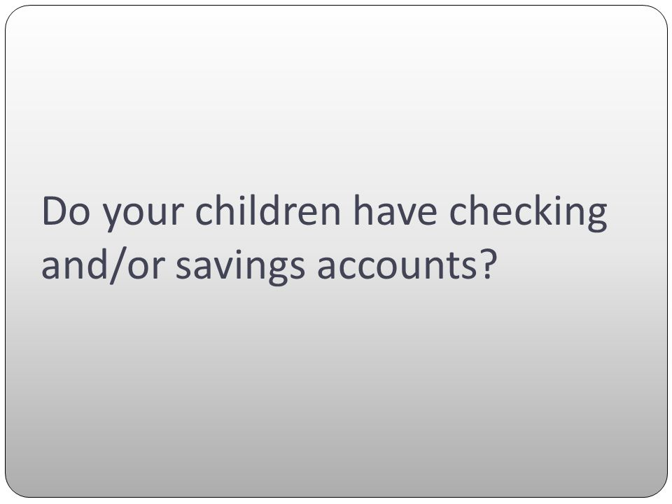 Do your children have checking and/or savings accounts