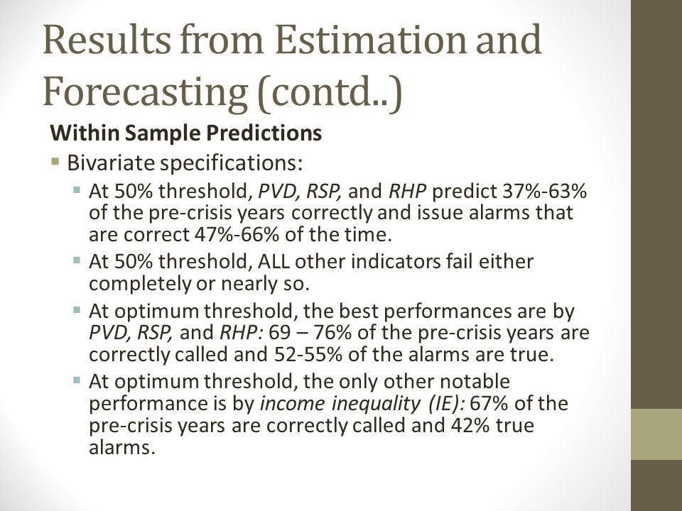 Results from Estimation and Forecasting (contd..) Within Sample Predictions Bivariate specifications: At 50% threshold, PVD, RSP, and RHP predict 37%-63% of the pre-crisis years correctly and issue alarms that are correct 47%-66% of the time.