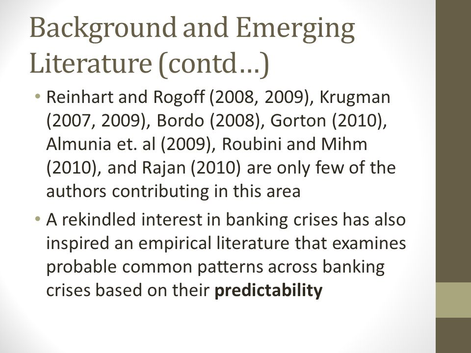 Background and Emerging Literature (contd…) Reinhart and Rogoff (2008, 2009), Krugman (2007, 2009), Bordo (2008), Gorton (2010), Almunia et. al (2009)