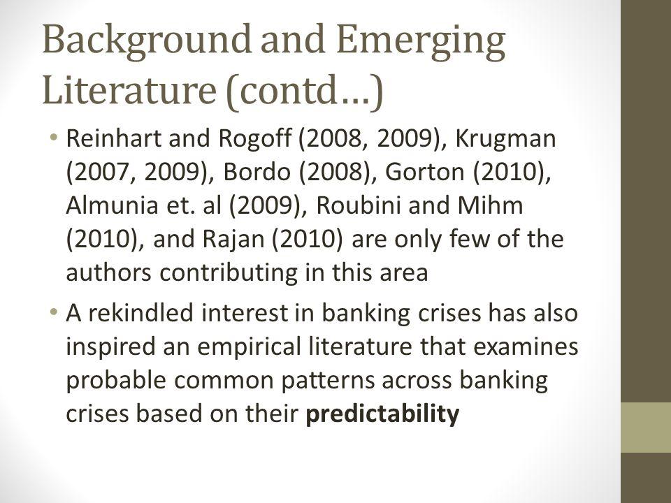Background and Emerging Literature (contd…) Reinhart and Rogoff (2008, 2009), Krugman (2007, 2009), Bordo (2008), Gorton (2010), Almunia et.