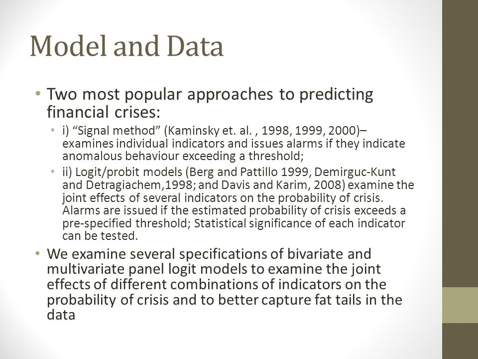 Model and Data Two most popular approaches to predicting financial crises: i) Signal method (Kaminsky et. al., 1998, 1999, 2000)– examines individual