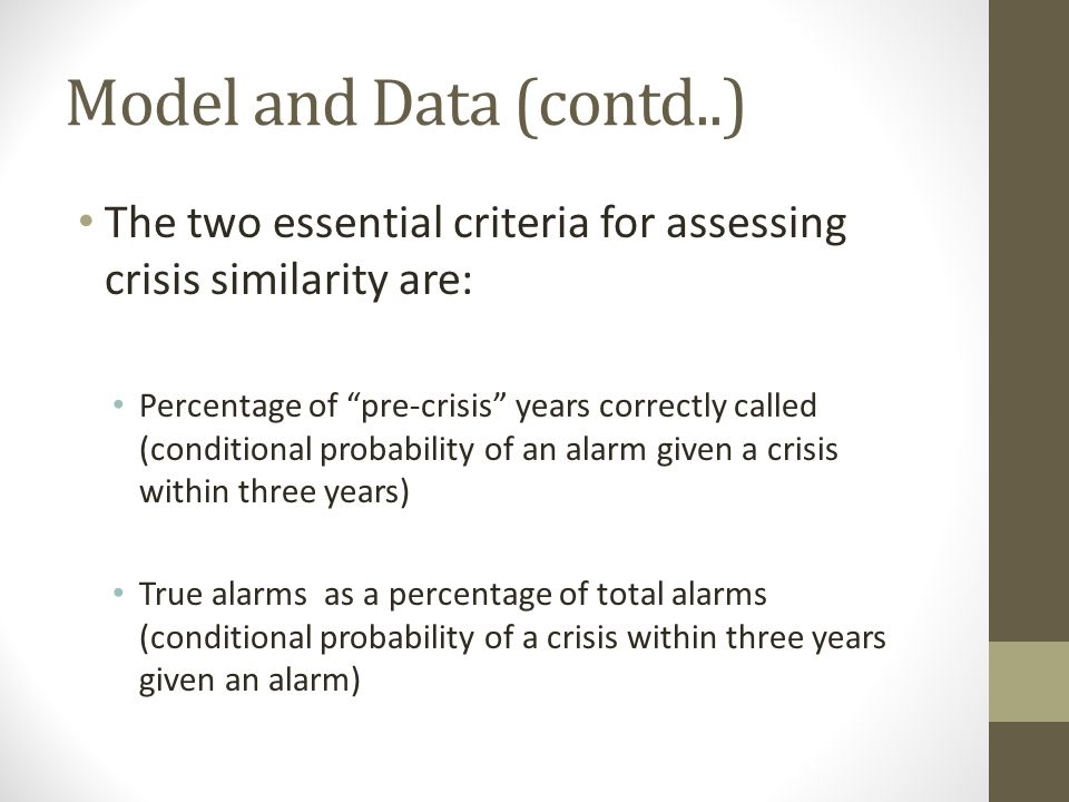 Model and Data (contd..) The two essential criteria for assessing crisis similarity are: Percentage of pre-crisis years correctly called (conditional probability of an alarm given a crisis within three years) True alarms as a percentage of total alarms (conditional probability of a crisis within three years given an alarm)