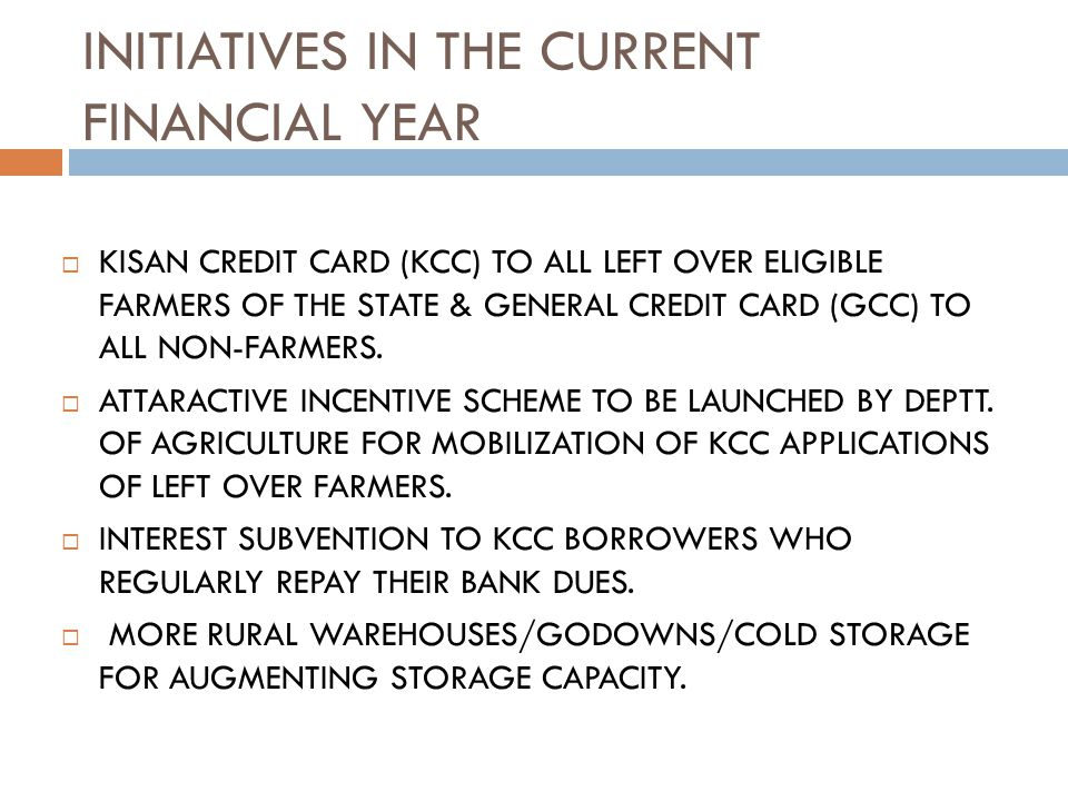 INITIATIVES IN THE CURRENT FINANCIAL YEAR KISAN CREDIT CARD (KCC) TO ALL LEFT OVER ELIGIBLE FARMERS OF THE STATE & GENERAL CREDIT CARD (GCC) TO ALL NON-FARMERS.