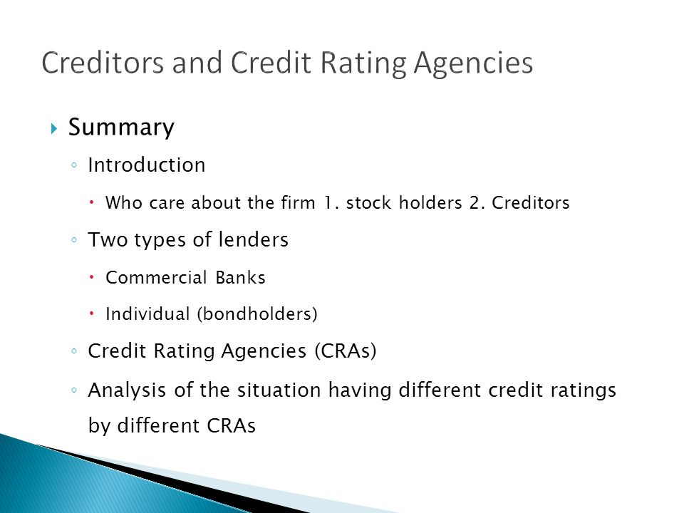 Summary Introduction Who care about the firm 1. stock holders 2. Creditors Two types of lenders Commercial Banks Individual (bondholders) Credit Ratin