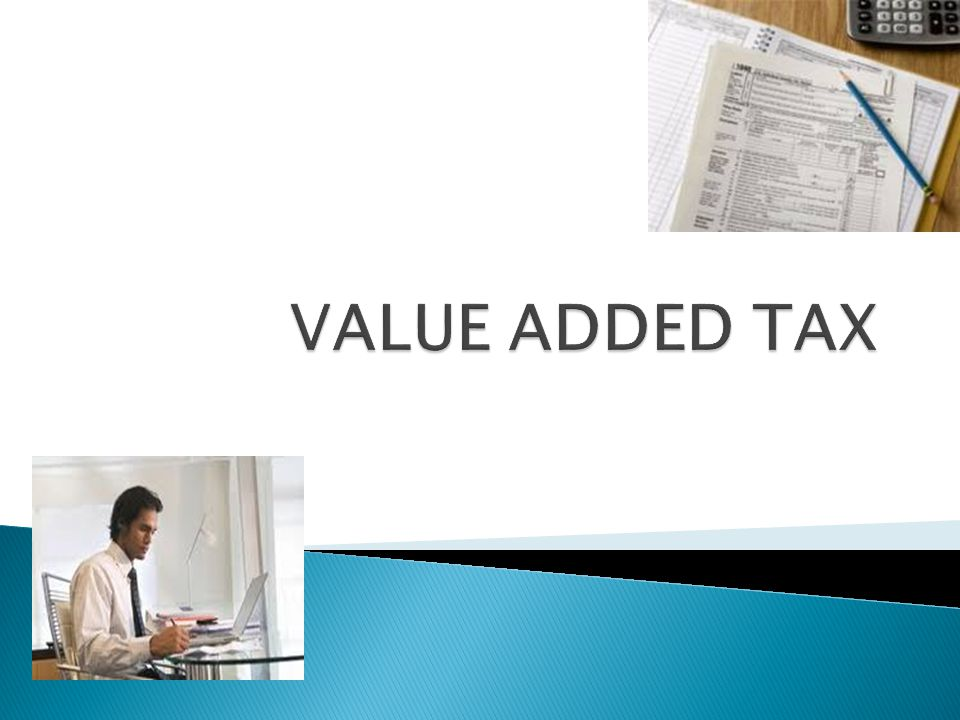 Value Added Tax(VAT) is a tax on value added by any economic activity(like manufacturing, retailing etc.) VAT is collected in stages on transactions involving sales of goods within a particular stage Input tax and output tax Levied on sales of all taxable goods.