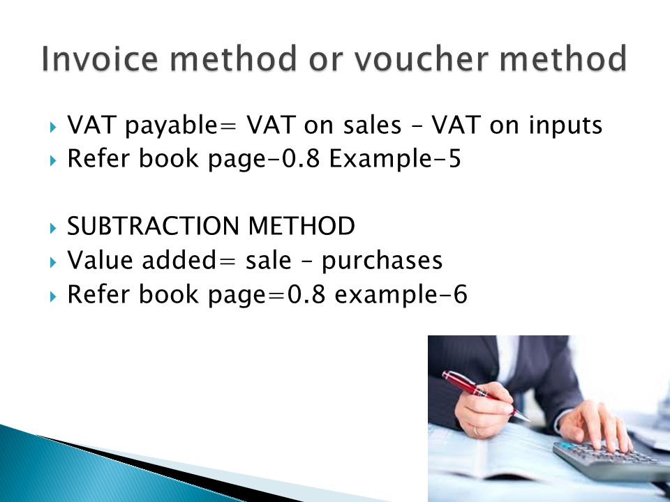 VAT payable= VAT on sales – VAT on inputs Refer book page-0.8 Example-5 SUBTRACTION METHOD Value added= sale – purchases Refer book page=0.8 example-6