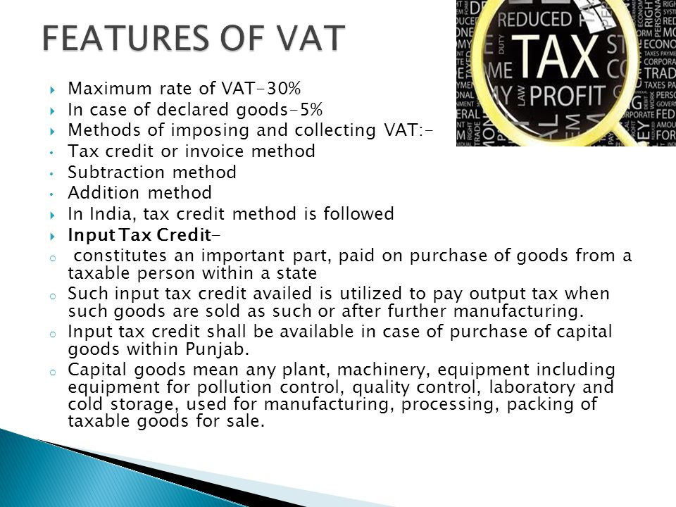 Maximum rate of VAT-30% In case of declared goods-5% Methods of imposing and collecting VAT:- Tax credit or invoice method Subtraction method Addition method In India, tax credit method is followed Input Tax Credit- o constitutes an important part, paid on purchase of goods from a taxable person within a state o Such input tax credit availed is utilized to pay output tax when such goods are sold as such or after further manufacturing.