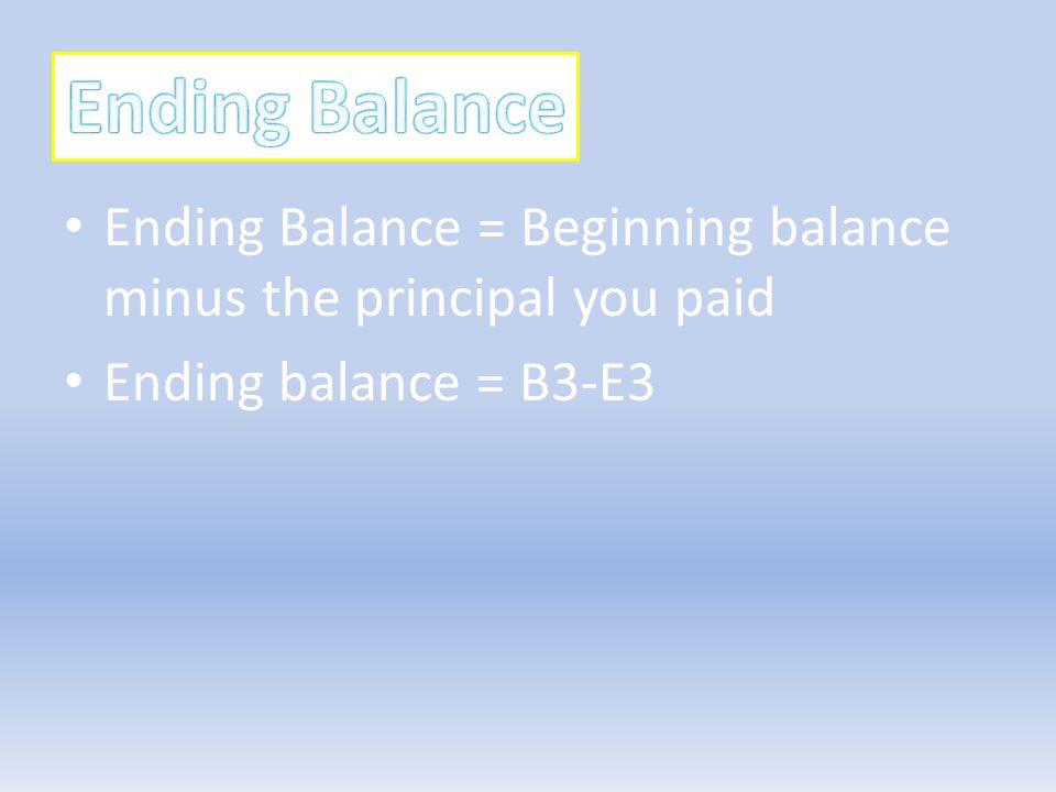 Ending Balance = Beginning balance minus the principal you paid Ending balance = B3-E3