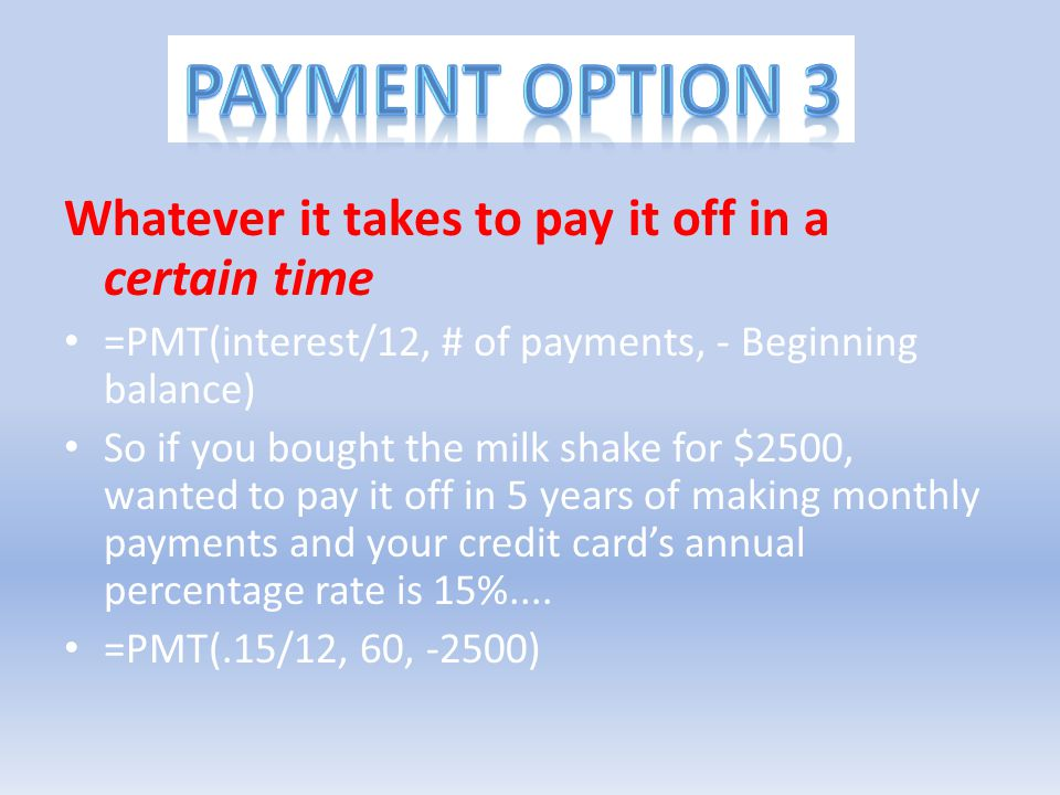Payment option 3 Whatever it takes to pay it off in a certain time =PMT(interest/12, # of payments, - Beginning balance) So if you bought the milk sha