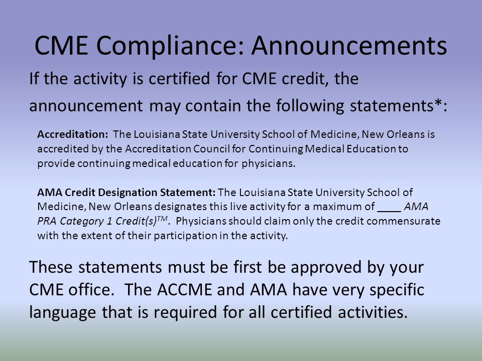 CME Compliance: Announcements If the activity is certified for CME credit, the announcement may contain the following statements*: Accreditation: The Louisiana State University School of Medicine, New Orleans is accredited by the Accreditation Council for Continuing Medical Education to provide continuing medical education for physicians.