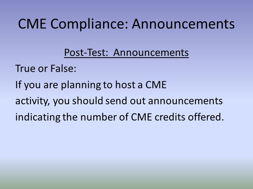 Post-Test: Announcements True or False: If you are planning to host a CME activity, you should send out announcements indicating the number of CME credits offered.