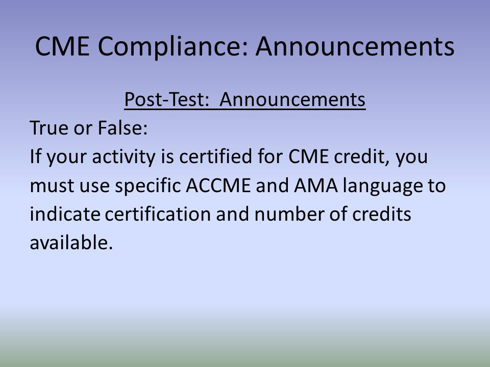 Post-Test: Announcements True or False: If your activity is certified for CME credit, you must use specific ACCME and AMA language to indicate certification and number of credits available.