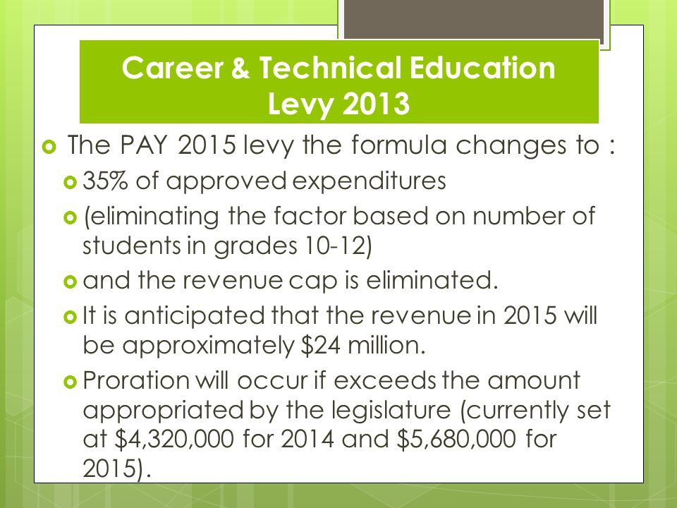 Career & Technical Education Levy 2013 The PAY 2015 levy the formula changes to : 35% of approved expenditures (eliminating the factor based on number of students in grades 10-12) and the revenue cap is eliminated.