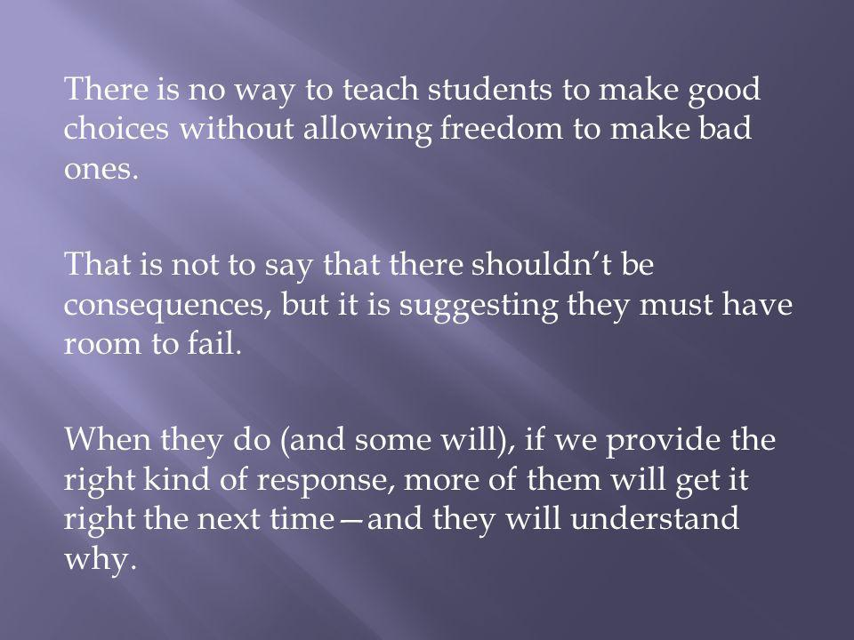 There is no way to teach students to make good choices without allowing freedom to make bad ones.