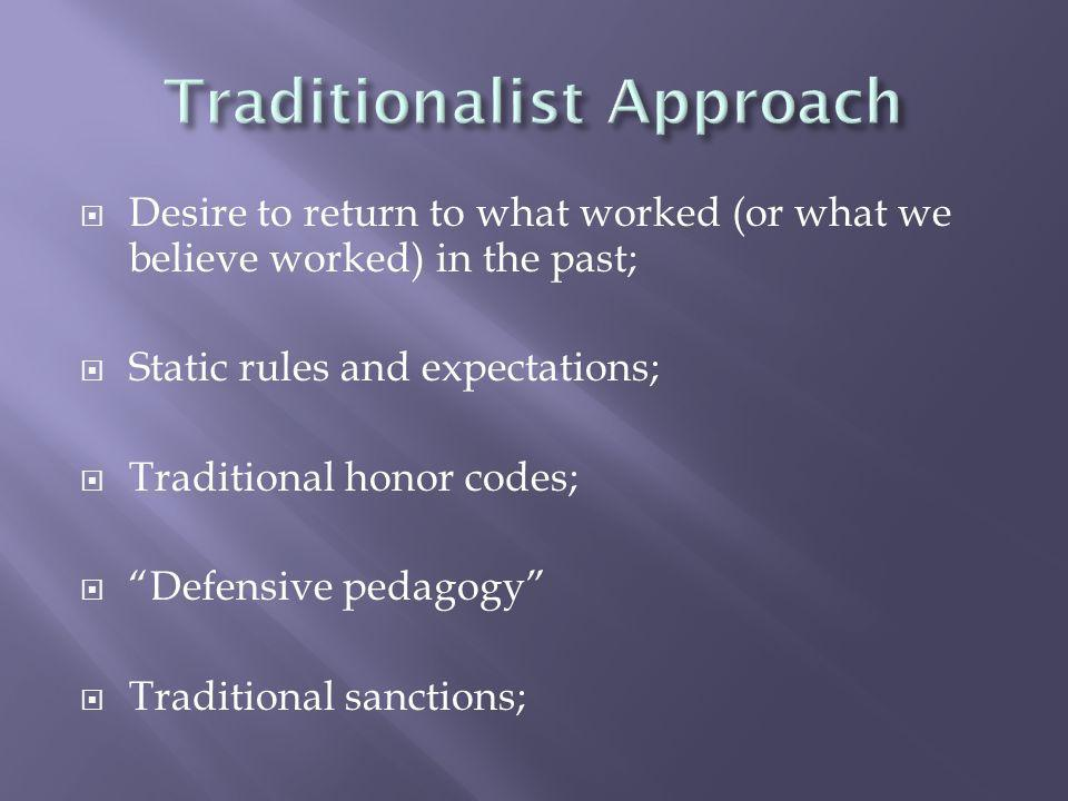 Desire to return to what worked (or what we believe worked) in the past; Static rules and expectations; Traditional honor codes; Defensive pedagogy Traditional sanctions;