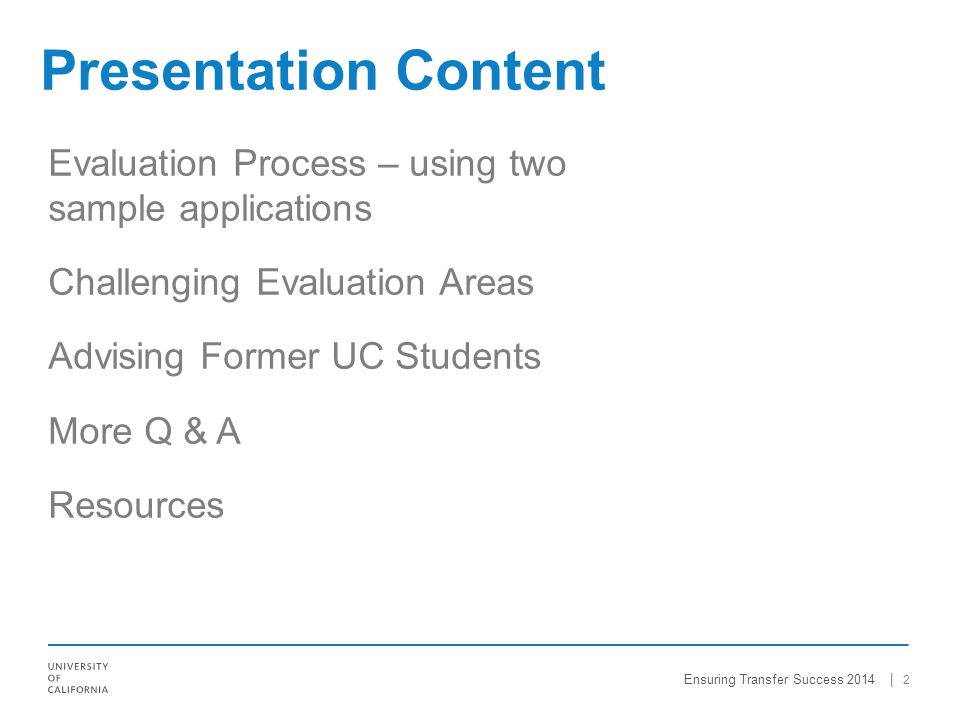 Evaluation Process – using two sample applications Challenging Evaluation Areas Advising Former UC Students More Q & A Resources 2 Presentation Content Ensuring Transfer Success 2014