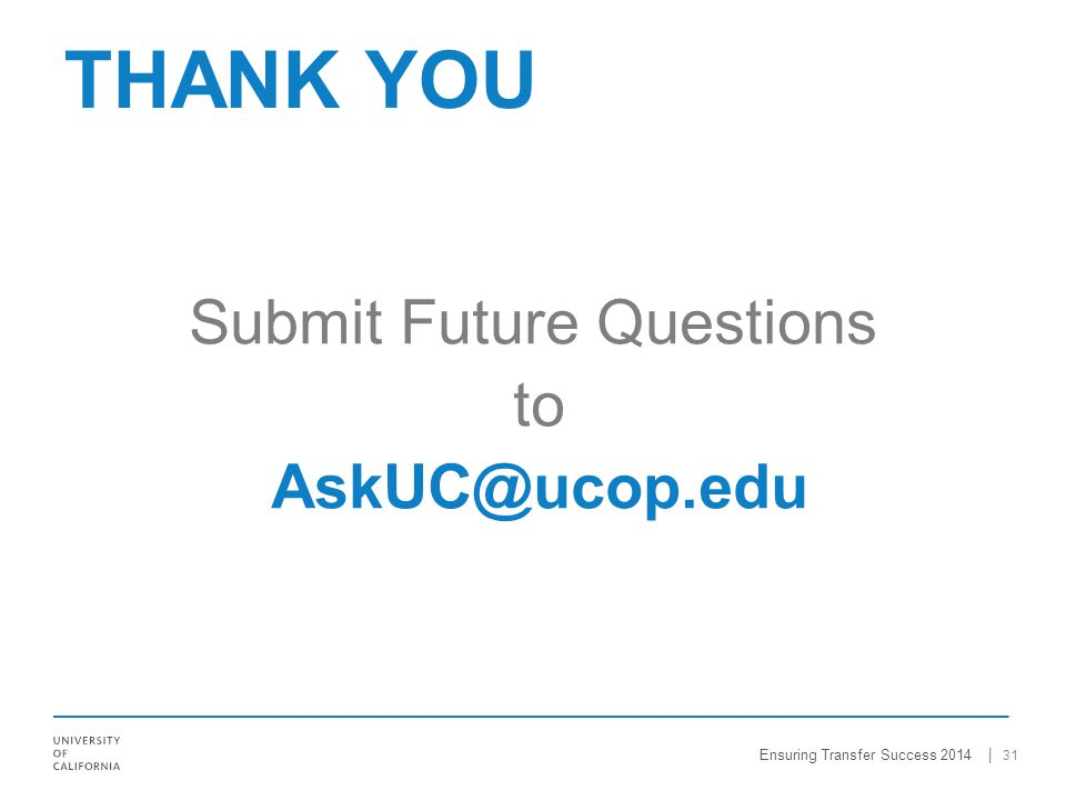 Submit Future Questions to AskUC@ucop.edu 31 THANK YOU Ensuring Transfer Success 2014