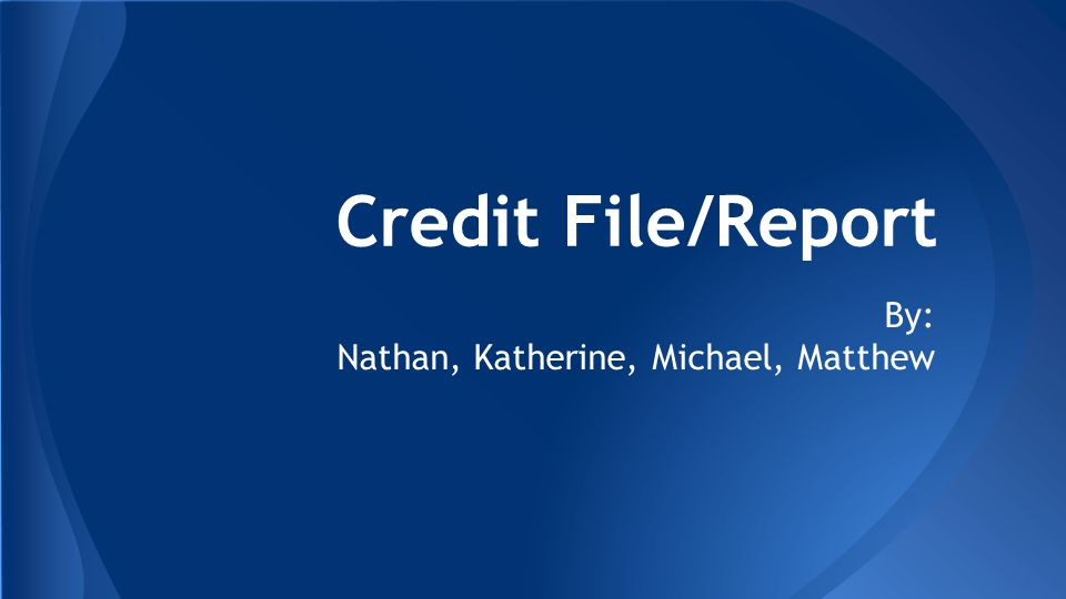 Credit File/Report By: Nathan, Katherine, Michael, Matthew