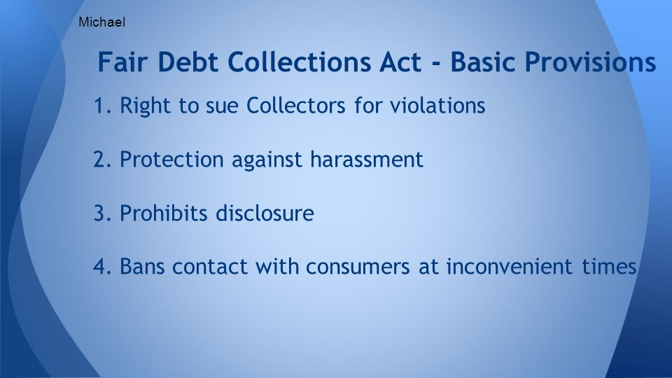 1. Right to sue Collectors for violations 2. Protection against harassment 3.