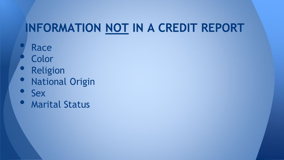 INFORMATION NOT IN A CREDIT REPORT Race Color Religion National Origin Sex Marital Status