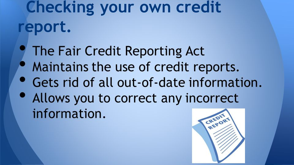Checking your own credit report. The Fair Credit Reporting Act Maintains the use of credit reports.