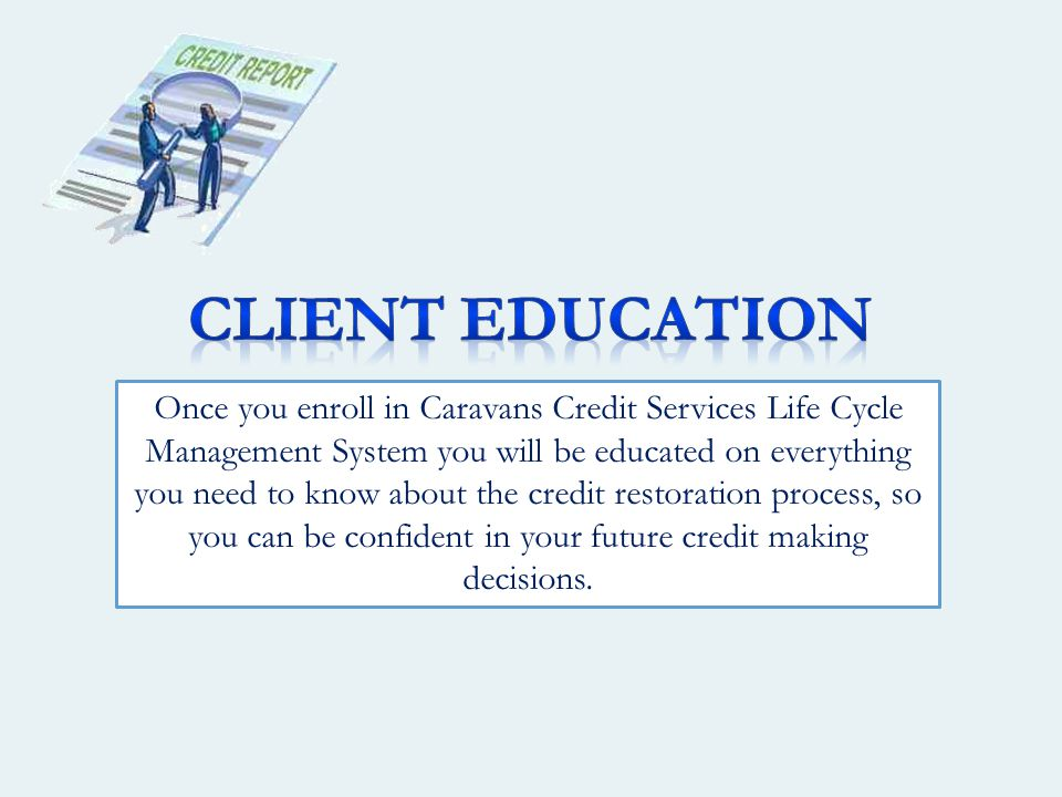 Once you enroll in Caravans Credit Services Life Cycle Management System you will be educated on everything you need to know about the credit restoration process, so you can be confident in your future credit making decisions.