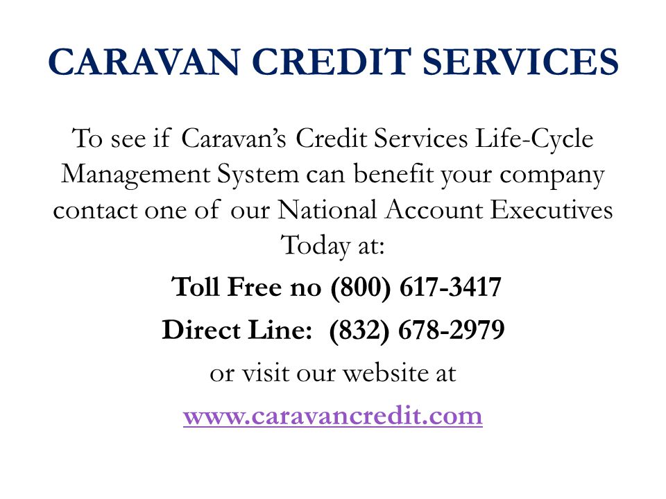 CARAVAN CREDIT SERVICES To see if Caravans Credit Services Life-Cycle Management System can benefit your company contact one of our National Account Executives Today at: Toll Free no (800) 617-3417 Direct Line: (832) 678-2979 or visit our website at www.caravancredit.com