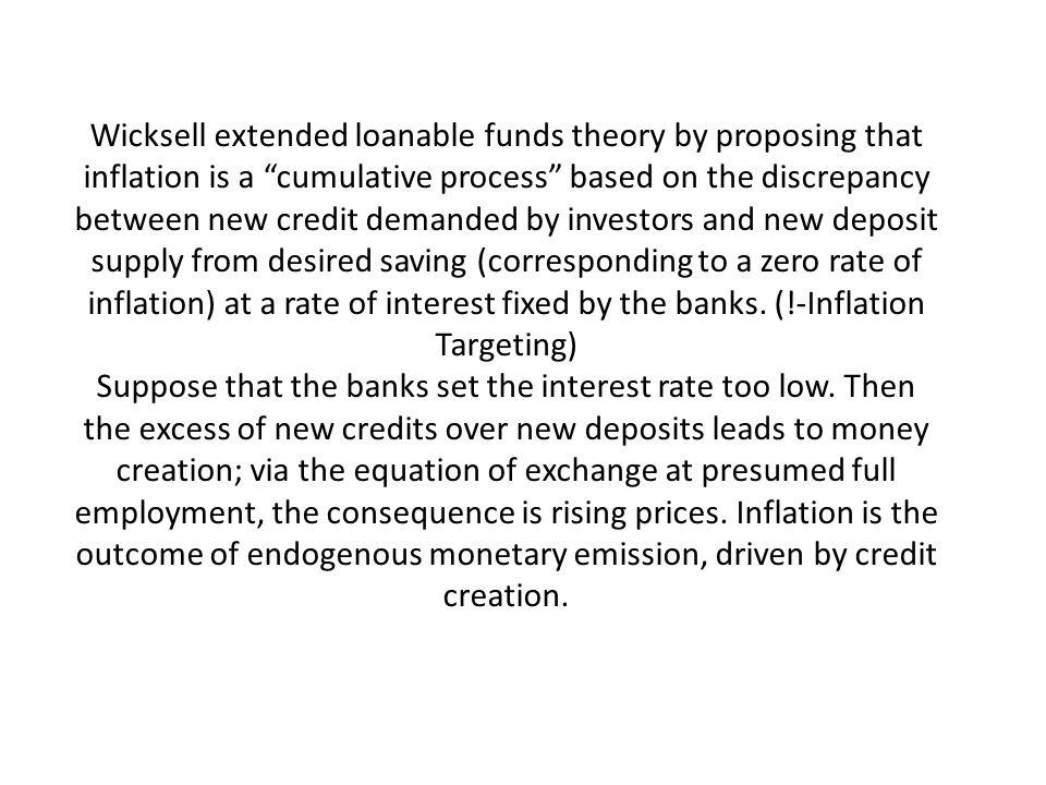 Wicksell extended loanable funds theory by proposing that inflation is a cumulative process based on the discrepancy between new credit demanded by investors and new deposit supply from desired saving (corresponding to a zero rate of inflation) at a rate of interest fixed by the banks.