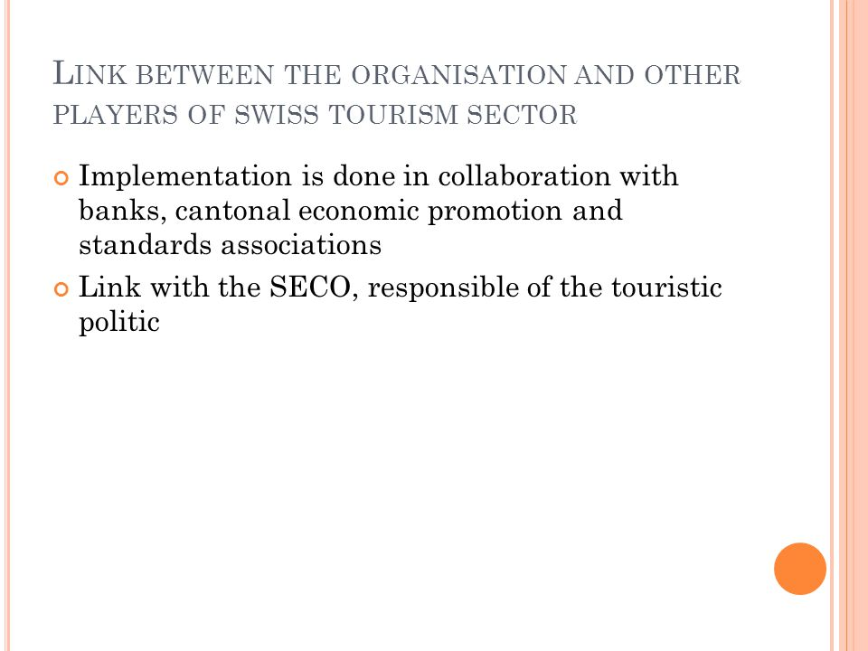L INK BETWEEN THE ORGANISATION AND OTHER PLAYERS OF SWISS TOURISM SECTOR Implementation is done in collaboration with banks, cantonal economic promotion and standards associations Link with the SECO, responsible of the touristic politic