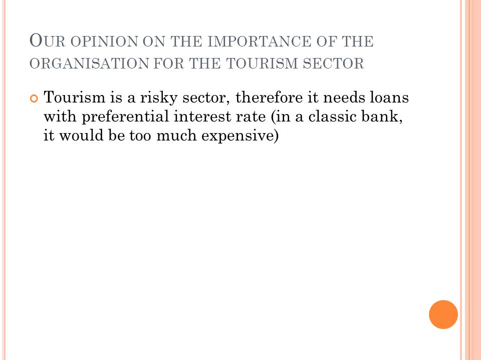 O UR OPINION ON THE IMPORTANCE OF THE ORGANISATION FOR THE TOURISM SECTOR Tourism is a risky sector, therefore it needs loans with preferential interest rate (in a classic bank, it would be too much expensive)