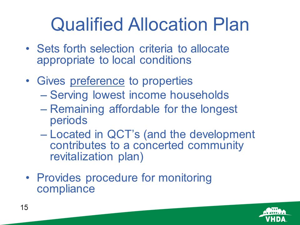 15 Qualified Allocation Plan Sets forth selection criteria to allocate appropriate to local conditions Gives preference to properties –Serving lowest