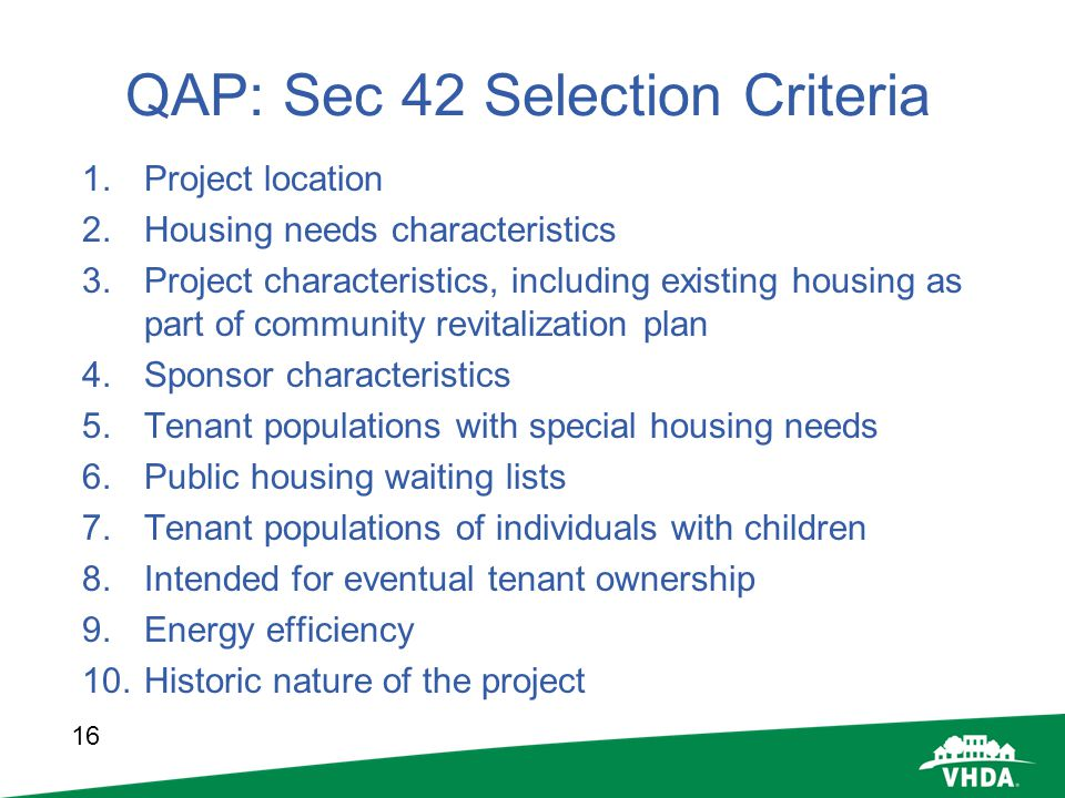 16 QAP: Sec 42 Selection Criteria 1.Project location 2.Housing needs characteristics 3.Project characteristics, including existing housing as part of