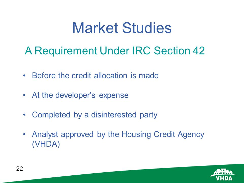 22 Market Studies Before the credit allocation is made At the developer's expense Completed by a disinterested party Analyst approved by the Housing C