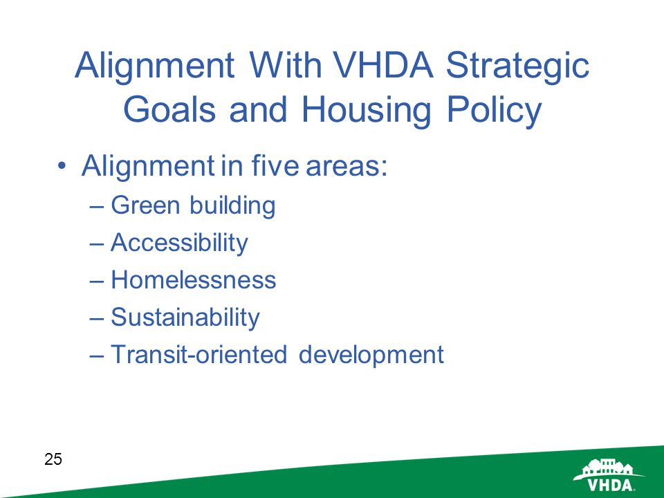 25 Alignment With VHDA Strategic Goals and Housing Policy Alignment in five areas: –Green building –Accessibility –Homelessness –Sustainability –Trans
