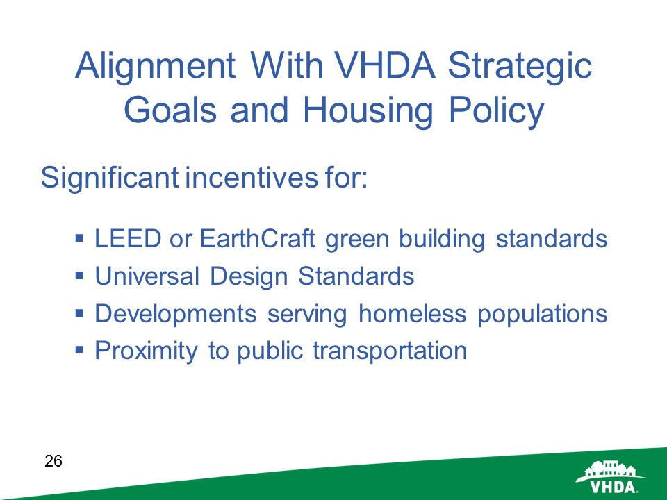 26 Alignment With VHDA Strategic Goals and Housing Policy Significant incentives for: LEED or EarthCraft green building standards Universal Design Sta