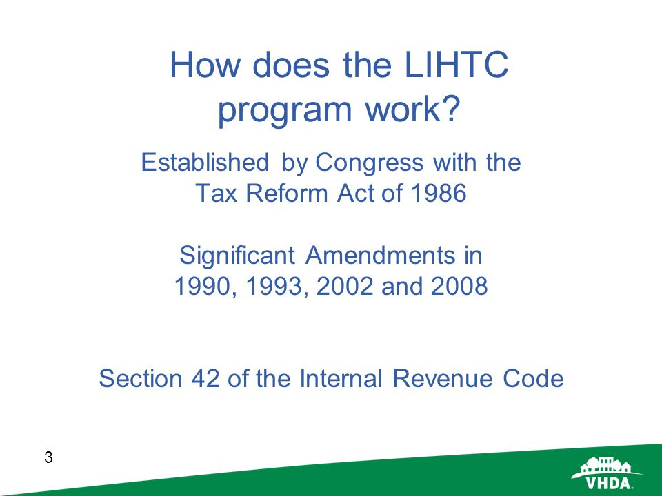 3 How does the LIHTC program work? Established by Congress with the Tax Reform Act of 1986 Significant Amendments in 1990, 1993, 2002 and 2008 Section
