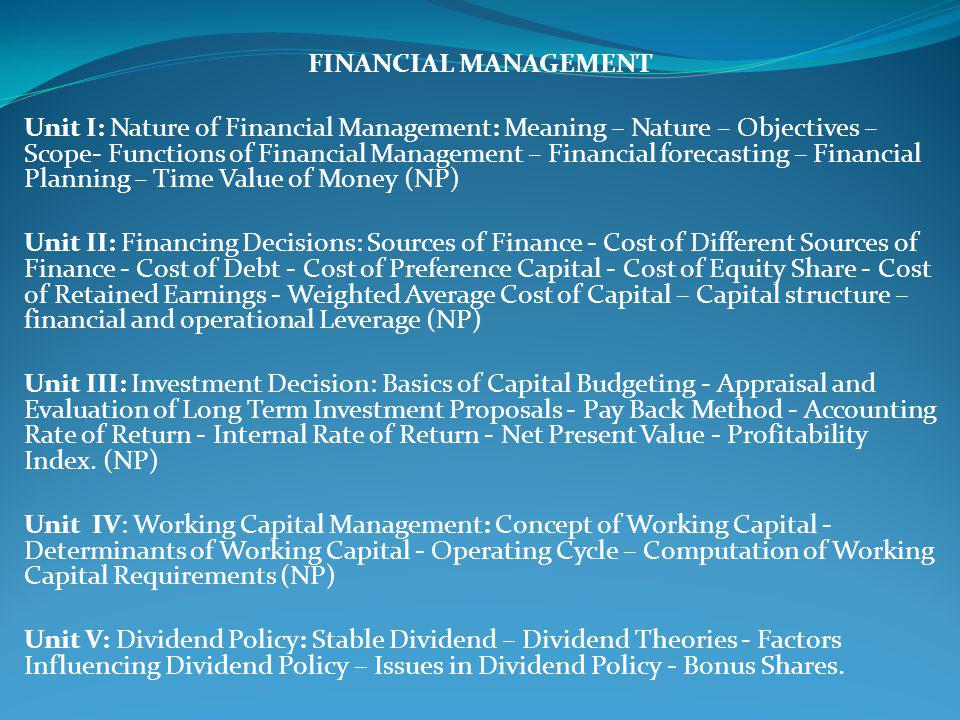 FINANCIAL MANAGEMENT Unit I: Nature of Financial Management: Meaning – Nature – Objectives – Scope- Functions of Financial Management – Financial forecasting – Financial Planning – Time Value of Money (NP) Unit II: Financing Decisions: Sources of Finance - Cost of Different Sources of Finance - Cost of Debt - Cost of Preference Capital - Cost of Equity Share - Cost of Retained Earnings - Weighted Average Cost of Capital – Capital structure – financial and operational Leverage (NP) Unit III: Investment Decision: Basics of Capital Budgeting - Appraisal and Evaluation of Long Term Investment Proposals - Pay Back Method - Accounting Rate of Return - Internal Rate of Return - Net Present Value - Profitability Index.
