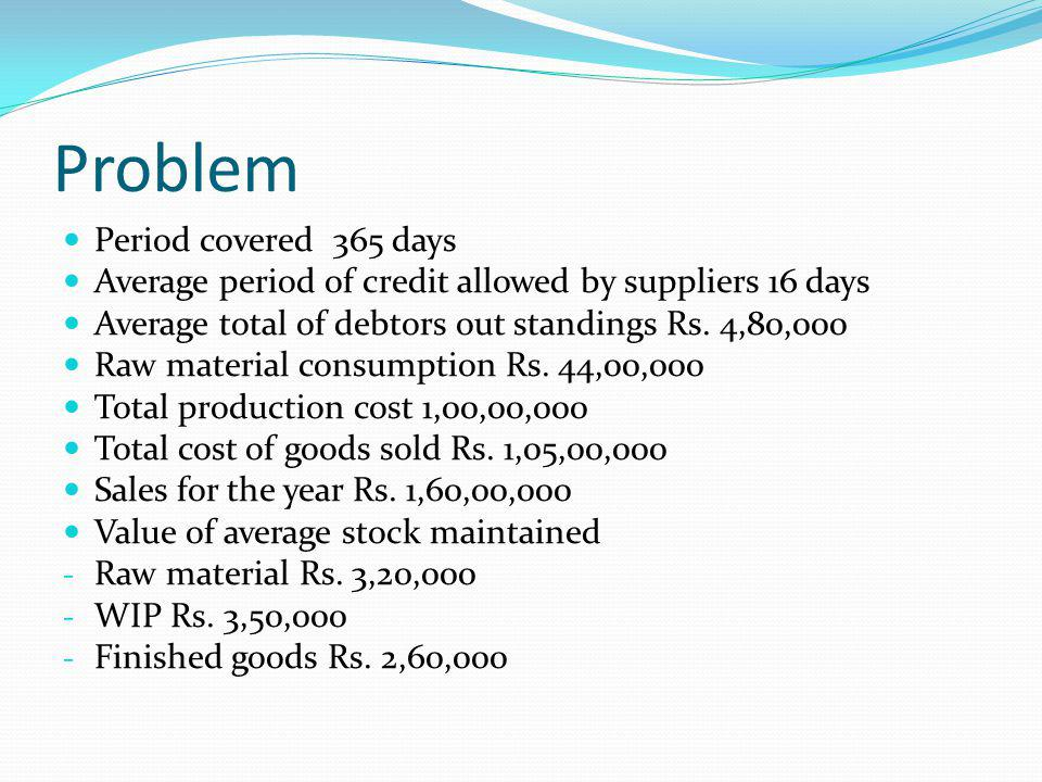 Problem Period covered 365 days Average period of credit allowed by suppliers 16 days Average total of debtors out standings Rs.