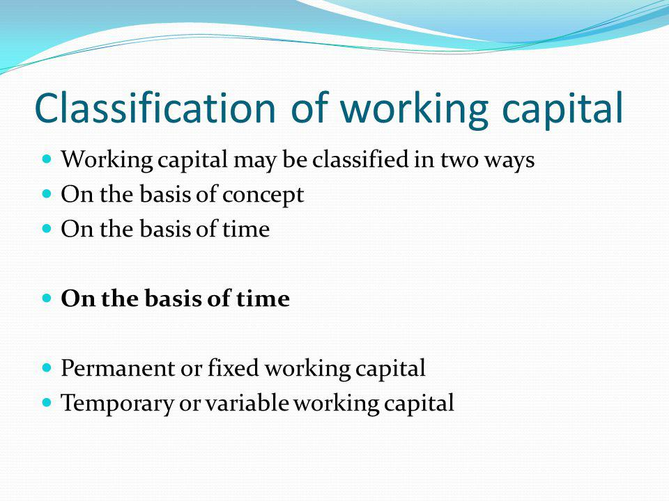 Classification of working capital Working capital may be classified in two ways On the basis of concept On the basis of time Permanent or fixed working capital Temporary or variable working capital