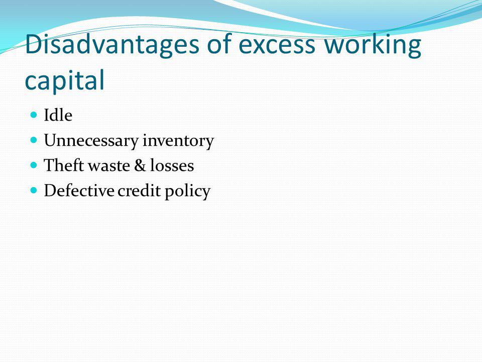 Disadvantages of excess working capital Idle Unnecessary inventory Theft waste & losses Defective credit policy