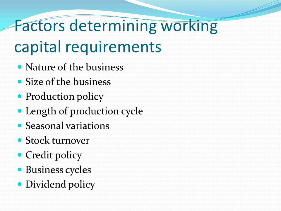 Factors determining working capital requirements Nature of the business Size of the business Production policy Length of production cycle Seasonal variations Stock turnover Credit policy Business cycles Dividend policy